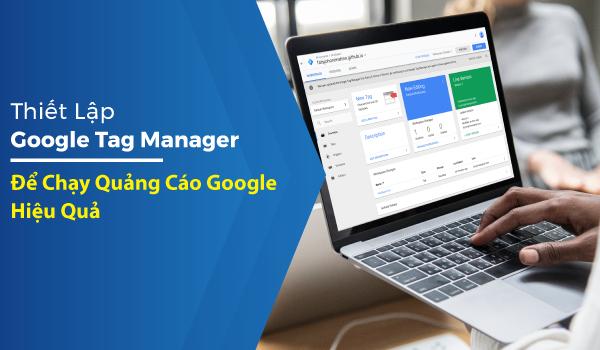 thiet-lap-google-tag-manager-de-chay-quang-cao-google-hieu-qua